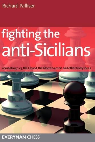 Fighting the Anti-Sicilians: Combating 2 C3, the Closed, the Morra Gambit and Other Tricky Ideas (Paperback)