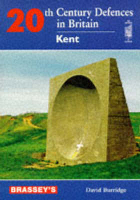 Twentieth Century Defences in Britain: Kent - Defence of Britain S. (Hardback)