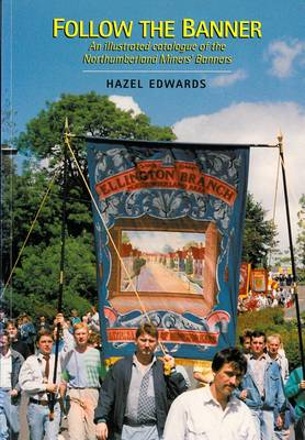 Follow the Banner: Illustrated Catalogue of the Northumberland Miner's Banners (Paperback)
