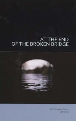 At the End of the Broken Bridge: 25 Hungarian Poems 1978-2002 (Paperback)