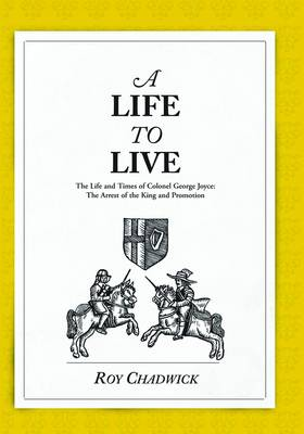 A Life to Live: Book one: The Life and Times of Colonel George Joyce: The Arrest of the King and Promotion (Paperback)