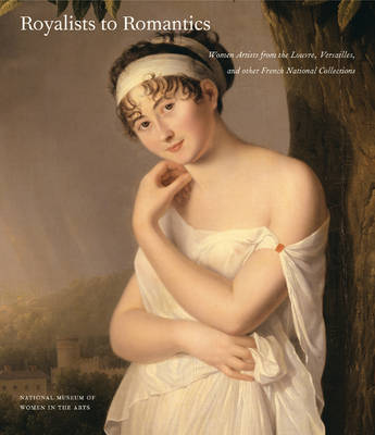 Royalists to Romantics: Women Artists from Versailles, the Louvre, and Other French National Collections (Hardback)