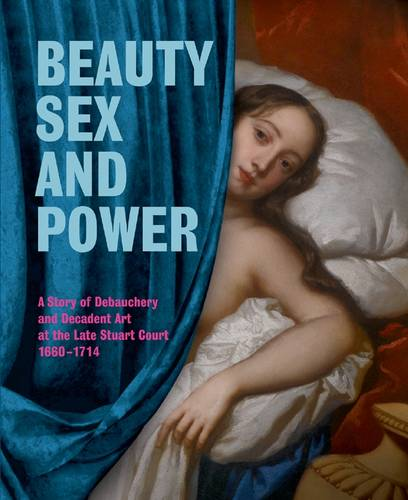 Beauty, Sex and Power: A Story of Debauchery and Decadent Art at the Late Stuart Court (1660-1714) (Paperback)