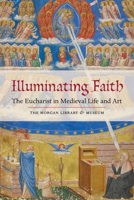 Illuminating Faith: The Eucharist in Medieval Life and Art: The Morgan Library & Museum (Paperback)
