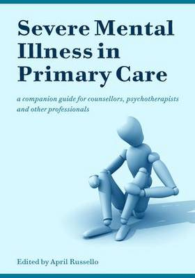 Severe Mental Illness in Primary Care: A Companion Guide for Counsellors, Psychotherapists and Other Professionals (Paperback)