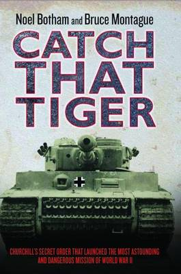 Catch That Tiger: Churchill's Secret Order That Launched the Most Astounding and Dangerous Mission of World War II (Hardback)