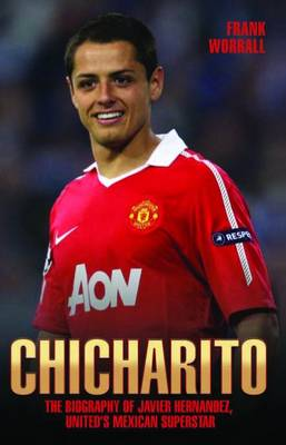 Chicharito: The Biography of Javier Hernandez, United's Mexican Superstar (Hardback)