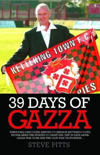 39 Days of Gazza: When Paul Gascoigne Arrived to Manage Kettering Town People Lined the Streets to Greet Him. Just 39 Days Later, Gazza Was Gone and the Club Was on Its Knees... (Paperback)