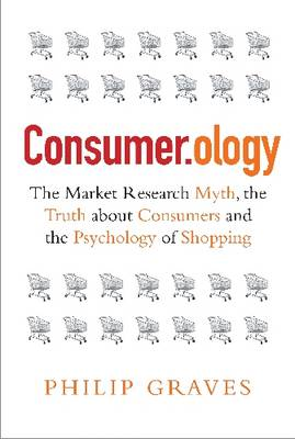 Consumerology: The Myth of Market Research, the Truth About Consumers and the Psychology of Shopping (Hardback)