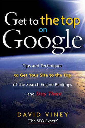 Get to the Top on Google: Tips and Techniques to Get Your Site to the Top of the Search Engine Rankings and Stay There (Paperback)