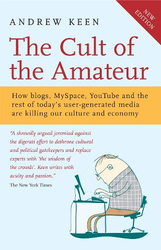 The Cult of the Amateur: How blogs, MySpace, YouTube and the rest of today's user-generated media are killing our culture and economy (Paperback)