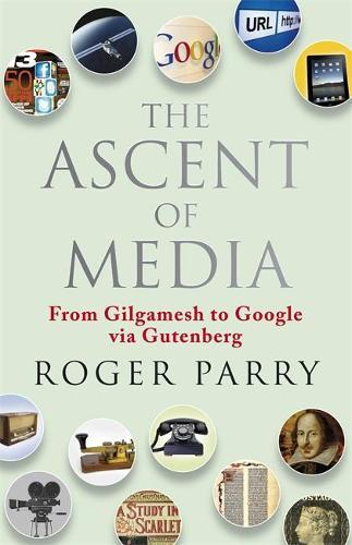 The Ascent of Media: From Gilgamesh to Google via Gutenburg (Hardback)