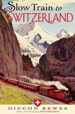 Slow Train to Switzerland: One Tour, Two Trips, 150 Years and a World of Change Apart (Hardback)
