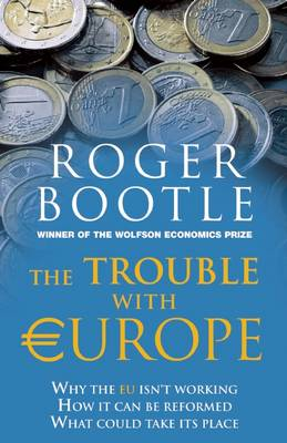 The Trouble with Europe: Why the EU isn't Working - How it Can be Reformed - What Could Take its Place (Hardback)