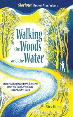 Walking the Woods and the Water: In Patrick Leigh Fermor's Footsteps from the Hook of Holland to the Golden Horn (Paperback)