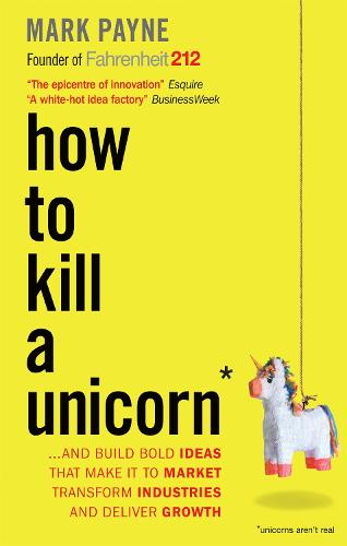How to Kill a Unicorn: ...and Build Bold Ideas that Make It to Market, Transform Industries and Deliver Growth (Paperback)