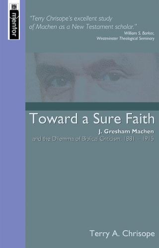 Toward a Sure Faith: J. Gresham Machen and The Dilemma of Biblical Criticism (Paperback)