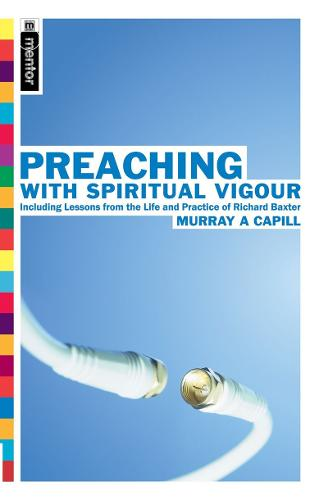Preaching With Spiritual Vigour: Including lessons from the the Life and practice of Richard Baxter (Paperback)
