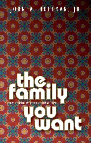Family You Want: How to Build an Authentic, Loving Home (Paperback)