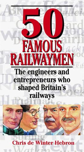 50 Famous Railwaymen: The Engineers and Entrepeneurs Who Shaped Britain's Railways (Hardback)