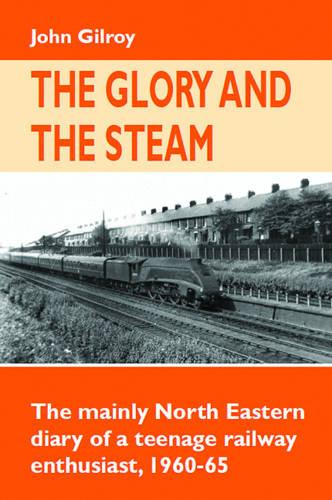 The Glory and the Steam: The Mainly North-Eastern Diary of a Teenage Rail Enthusiast 1960 - 1965 - Railway Heritage (Hardback)