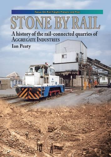 Stone by Rail: A History of the Rail-connected Quarries of Aggregate Industries - Focus on Rail Freight Present & Past (Hardback)