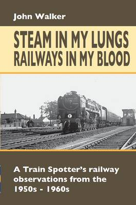 Steam in My Lungs, Railways in My Blood: A Train Spotter's Railway Observations from 1950s-1960s - Railway Heritage (Hardback)