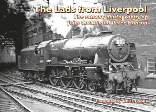 The Lads from Liverpool: The Railway Photography of John Corkhill and Peter Hanson (Hardback)