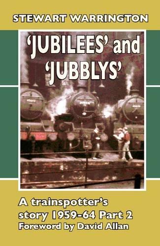 ' 'Jubilees' and 'Jubblys': A Trainspotter's Story 1959-64: Part 2 - Transpotting Memoirs 5 (Hardback)
