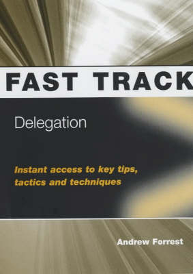 Delegation: Instant Access to Key Tips, Tactics and Techniques - Fast Track S. (Paperback)