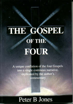 The Gospel of the Four: A Unique Conflation of the Four Gospels into a Single Continous Narrative, Explicated by the Author's Commentary (Paperback)
