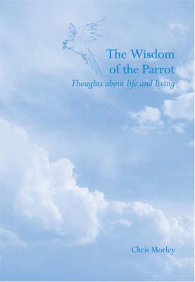 The Wisdom of the Parrot: Thoughts About Life and Living (Paperback)