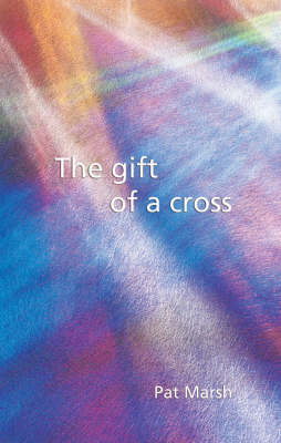 The Gift of a Cross: an Exploration of the Easter Story from the Triumphal Entry into Jerusalem, Through the Empty Tomb and Beyond : a Resource for Reflection, Worship and Personal Prayer (Paperback)