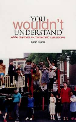 You Wouldn't Understand: White Teachers in Multiethnic Classrooms (Hardback)
