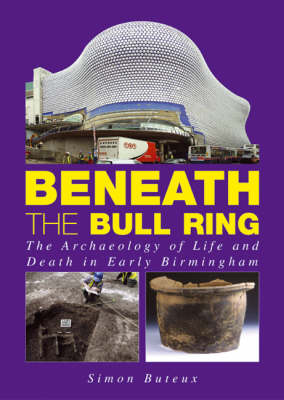 Beneath the Bull Ring: The Archaeology of Life and Death in Early Birmingham (Paperback)