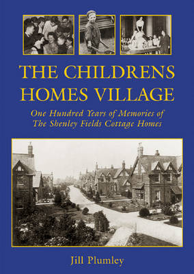 The Childrens Homes Village: One Hundred Years of Memories of the Shenley Fields Cottage Homes (Paperback)