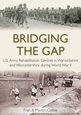 Bridging the Gap: U.S. Army Rehabilitation Centres in Warwickshire and Worcestershire During World War II (Paperback)