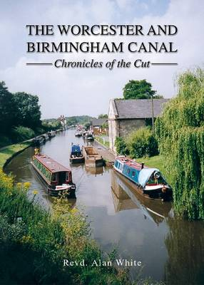 The Worcester and Birmingham Canal: Chronicles of the Cut (Hardback)