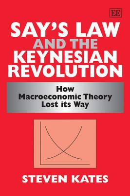 Say's Law and the Keynesian Revolution: How Macroeconomic Theory Lost its Way (Hardback)