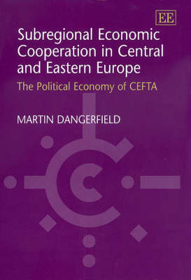 Subregional Economic Cooperation in Central and Eastern Europe: The Political Economy of Cefta (Hardback)