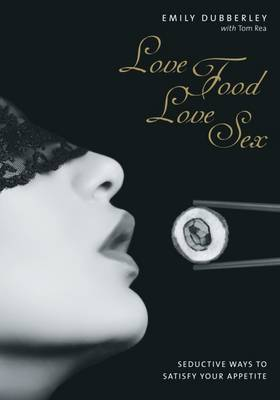 Love Food Love Sex: Seriously Seductive Ways to Satisfy Your Appetite (Hardback)