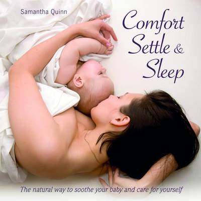 Comfort, Settle & Sleep: The Natural Way to Soothe Your Baby and Care for Yourself (Paperback)
