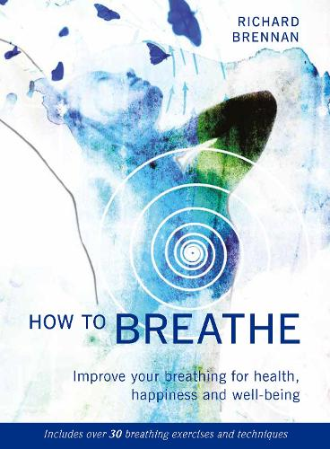 How to Breathe: Improve Your Breathing for Health, Happiness and Well-Being (Paperback)