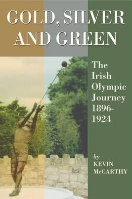 Gold, Silver and Green: The Irish Olympic Journey, 1896-1924 (Hardback)