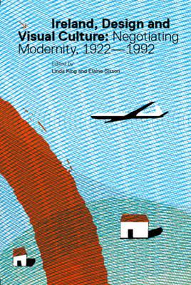 Ireland, Design and Visual Culture: Negotiating Modernity 1922-1992 (Hardback)