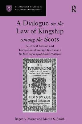 A Dialogue on the Law of Kingship among the Scots: A Critical Edition and Translation of George Buchanan's De Iure Regni apud Scotos Dialogus - St Andrews Studies in Reformation History (Hardback)