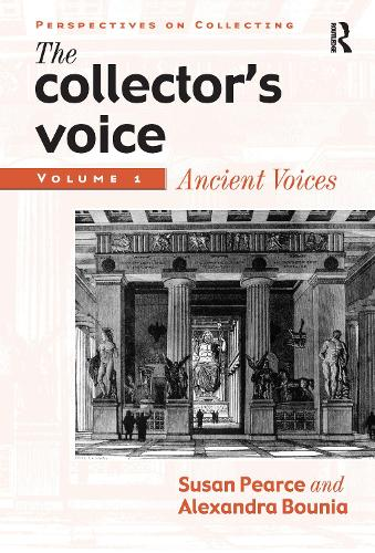 The Collector's Voice: Critical Readings in the Practice of Collecting: Volume 1: Ancient Voices - Perspectives on Collecting (Hardback)