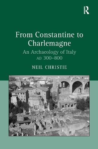 From Constantine to Charlemagne: An Archaeology of Italy AD 300-800 (Hardback)