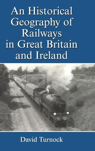 An Historical Geography of Railways in Great Britain and Ireland (Hardback)