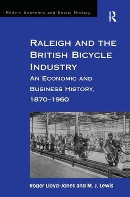 Raleigh and the British Bicycle Industry: An Economic and Business History, 1870-1960 - Modern Economic and Social History (Hardback)